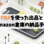 これだけ読めば大丈夫!AmazonせどりのFBA登録から納品までの全手順
