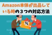 【せどり転売】Amazon本体が出品してたら対応方法は3つです【得策】
