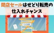 【開催前に】閉店セールはせどり転売の仕入れチャンス【検索できる】